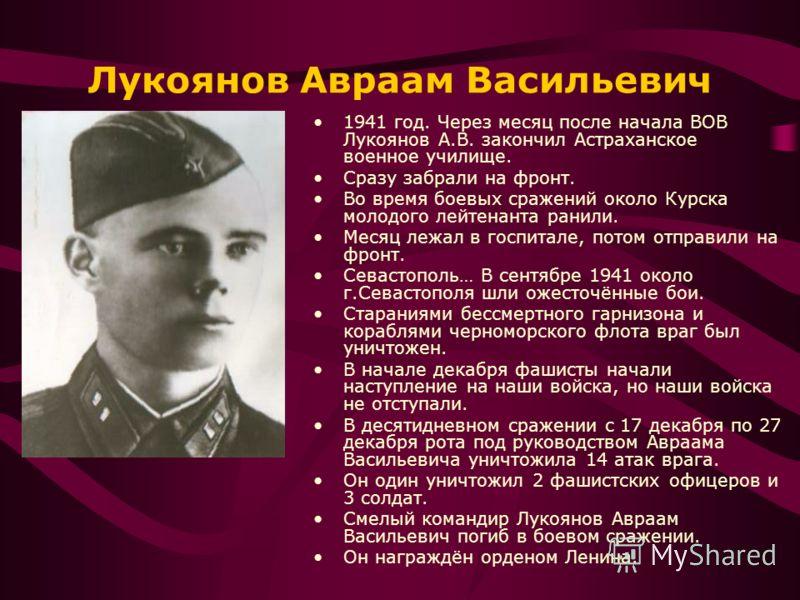 Лукоянов Авраам Васильевич 1941 год. Через месяц после начала ВОВ Лукоянов А.В. закончил Астраханское военное училище. Сразу забрали на фронт. Во время боевых сражений около Курска молодого лейтенанта ранили. Месяц лежал в госпитале, потом отправили