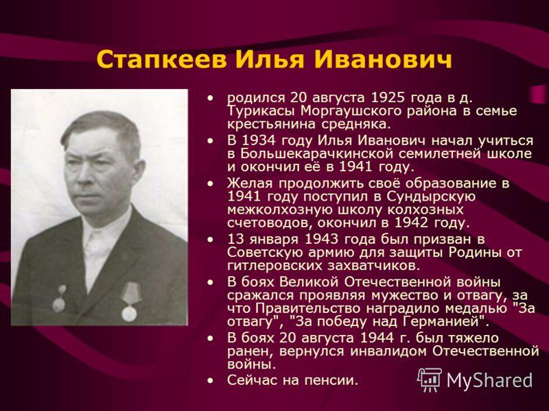Стапкеев Илья Иванович родился 20 августа 1925 года в д. Турикасы Моргаушского района в семье крестьянина средняка. В 1934 году Илья Иванович начал учиться в Большекарачкинской семилетней школе и окончил её в 1941 году. Желая продолжить своё образова