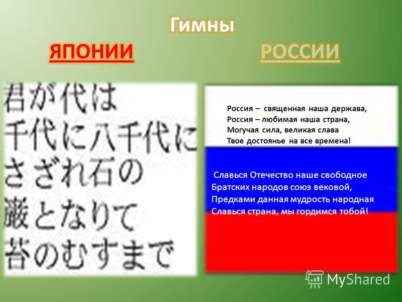 Россия – священная наша держава, Россия – любимая наша страна, Могучая сила, великая слава Твое достоянье на все времена! Славься Отечество наше свободное Братских народов союз вековой, Предками данная мудрость народная Славься страна, мы гордимся то