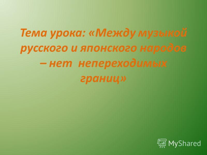 Тема урока: «Между музыкой русского и японского народов – нет непереходимых границ»