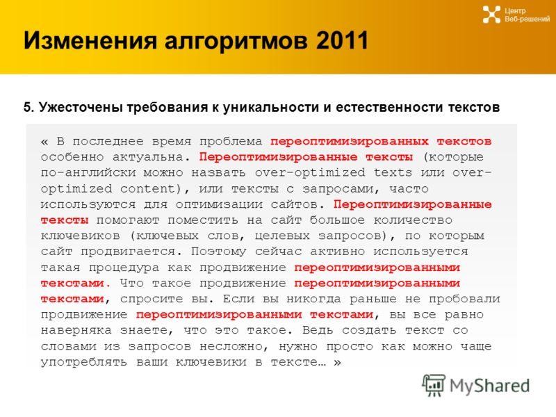 Изменения алгоритмов 2011 Центр Веб-решений 5. Ужесточены требования к уникальности и естественности текстов « В последнее время проблема переоптимизированных текстов особенно актуальна. Переоптимизированные тексты (которые по-английски можно назвать
