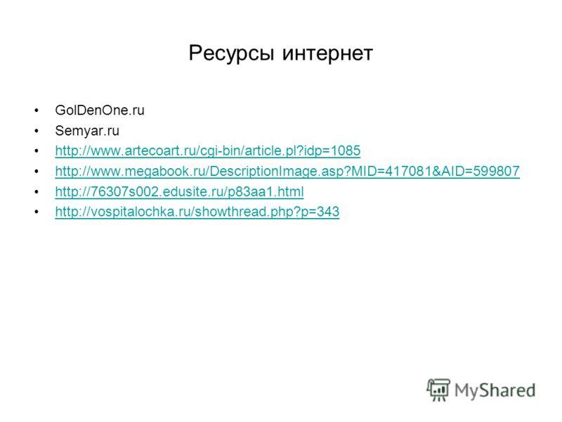 Ресурсы интернет GolDenOne.ru Semyar.ru http://www.artecoart.ru/cgi-bin/article.pl?idp=1085 http://www.megabook.ru/DescriptionImage.asp?MID=417081&AID=599807 http://76307s002.edusite.ru/p83aa1.html http://vospitalochka.ru/showthread.php?p=343