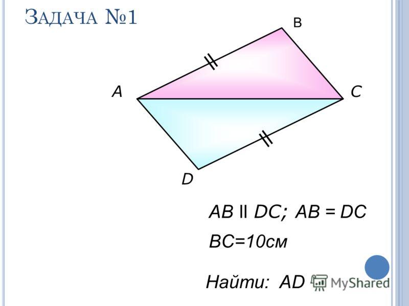 З АДАЧА 1 АС D AB ll DC; AB = DC Найти: АD BC=10см В