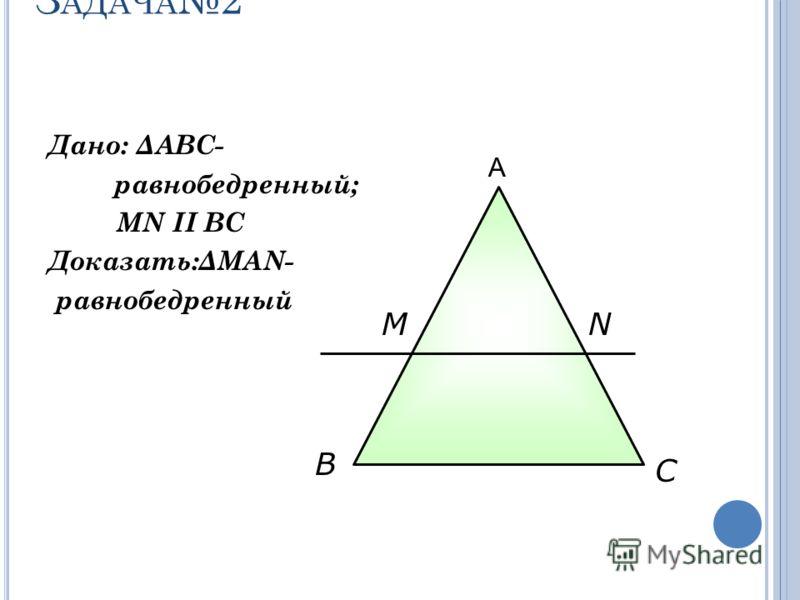 З АДАЧА 2 Дано: ΔАВС- равнобедренный; MN II ВС Доказать:ΔMAN- равнобедренный В С MN А