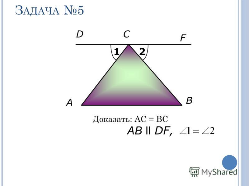 З АДАЧА 5 Доказать: АС = ВС A F B АB ll DF, СD 12