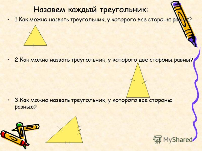 Назовем каждый треугольник: 1.Как можно назвать треугольник, у которого все стороны равны? 2.Как можно назвать треугольник, у которого две стороны равны? 3.Как можно назвать треугольник, у которого все стороны разные?