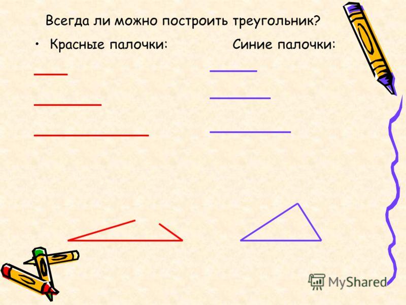Всегда ли можно построить треугольник? Красные палочки: Синие палочки: