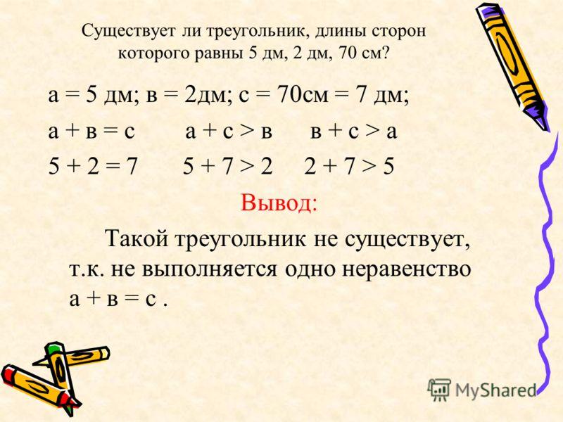 Существует ли треугольник, длины сторон которого равны 5 дм, 2 дм, 70 см? а = 5 дм; в = 2дм; с = 70см = 7 дм; а + в = с а + с > в в + с > а 5 + 2 = 7 5 + 7 > 2 2 + 7 > 5 Вывод: Такой треугольник не существует, т.к. не выполняется одно неравенство а +