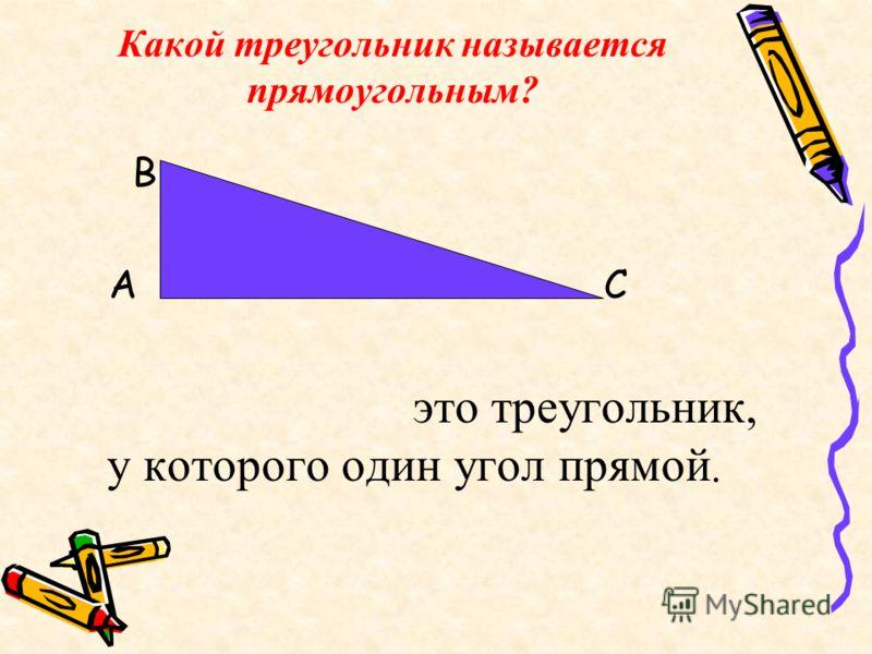 Какой треугольник называется прямоугольным? В А С это треугольник, у которого один угол прямой.