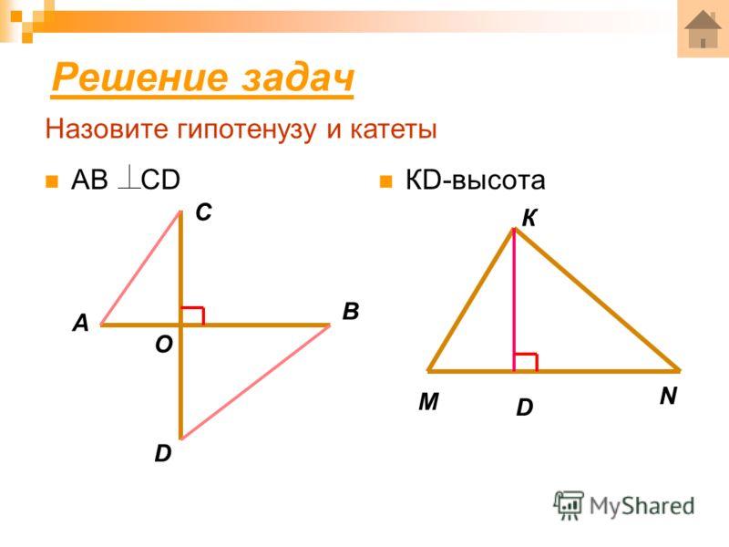 Решение задач АВ СD А В С D О КD-высота М N К D Назовите гипотенузу и катеты