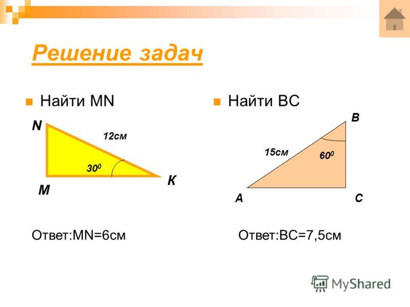 Решение задач Найти MN Найти BC 15см 60 0 А В С 12см 30 0 М N К Ответ:MN=6смОтвет:BC=7,5см