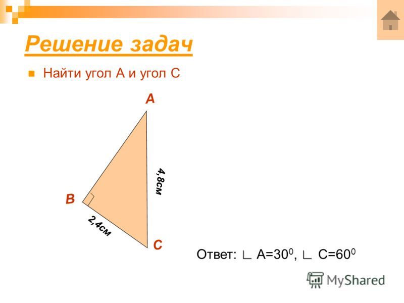 Решение задач Найти угол А и угол С А В С 2,4см 4,8см Ответ: A=30 0, C=60 0