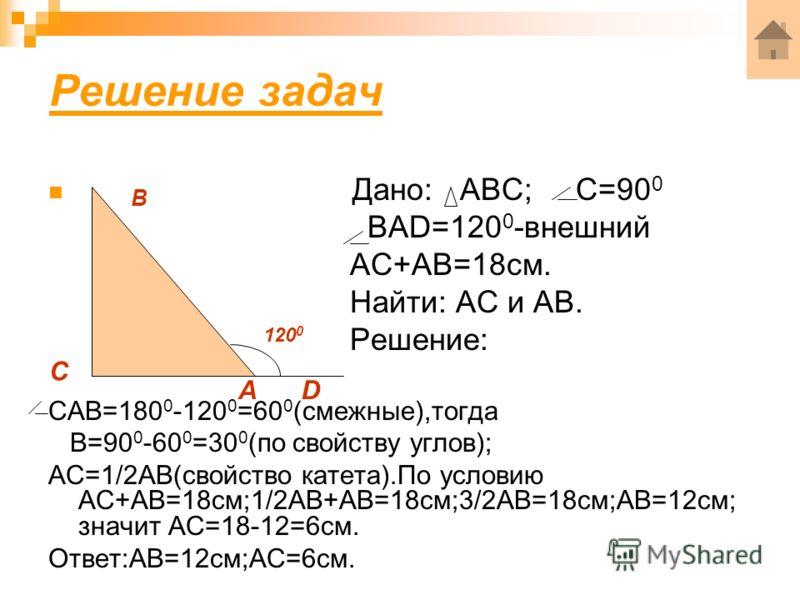 Решение задач Дано: АВС; С=90 0 ВАD=120 0 -внешний АС+АВ=18см. Найти: АС и АВ. Решение: САВ=180 0 -120 0 =60 0 (смежные),тогда В=90 0 -60 0 =30 0 (по свойству углов); АС=1/2АВ(свойство катета).По условию АС+АВ=18см;1/2АВ+АВ=18см;3/2АВ=18см;АВ=12см; з