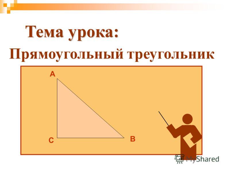 Прямоугольный треугольник Тема урока: А В С