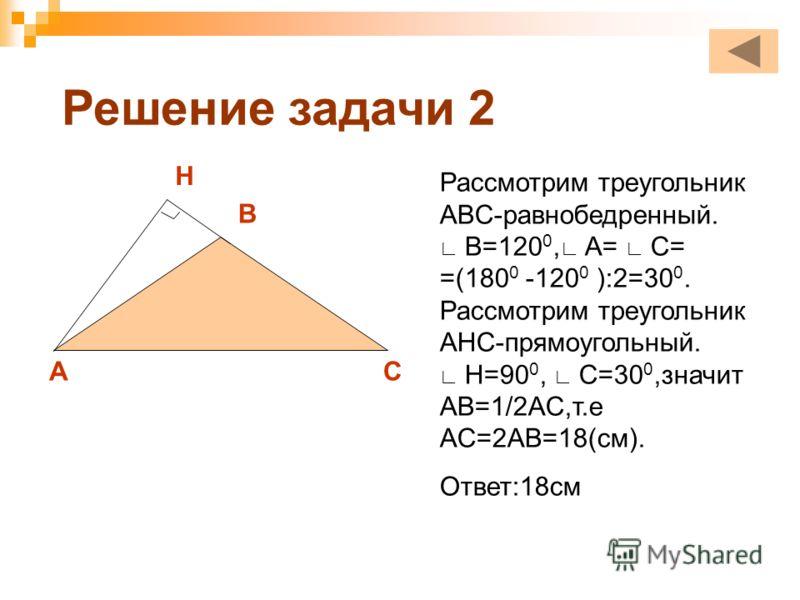 Решение задачи 2 Рассмотрим треугольник ABC-равнобедренный. B=120 0, A= C= =(180 0 -120 0 ):2=30 0. Рассмотрим треугольник AHC-прямоугольный. H=90 0, С=30 0,значит AB=1/2AC,т.е AC=2AB=18(см). Ответ:18см A B C H