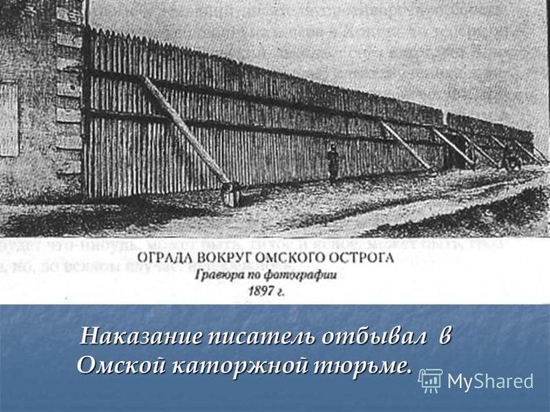 Наказание писатель отбывал в Омской каторжной тюрьме. Наказание писатель отбывал в Омской каторжной тюрьме.