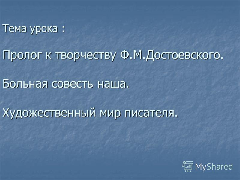 Тема урока : Пролог к творчеству Ф.М.Достоевского. Больная совесть наша. Художественный мир писателя.