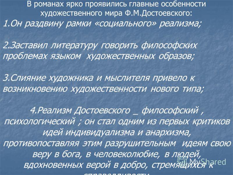 В романах ярко проявились главные особенности художественного мира Ф.М.Достоевского: 1.Он раздвину рамки «социального» реализма; 2.Заставил литературу говорить философских проблемах языком художественных образов; 3.Слияние художника и мыслителя приве