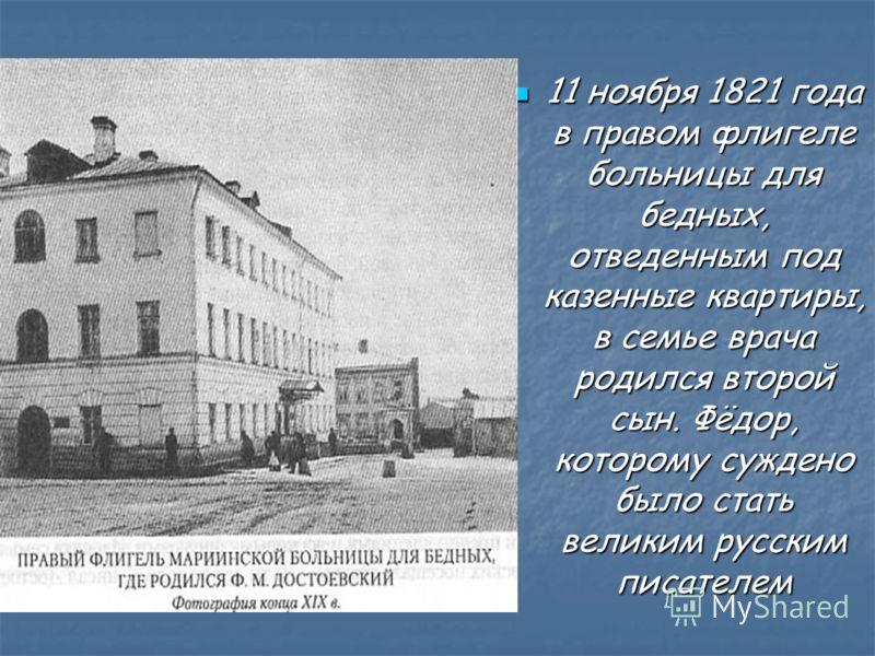 11 ноября 1821 года в правом флигеле больницы для бедных, отведенным под казенные квартиры, в семье врача родился второй сын. Фёдор, которому суждено было стать великим русским писателем 11 ноября 1821 года в правом флигеле больницы для бедных, отвед