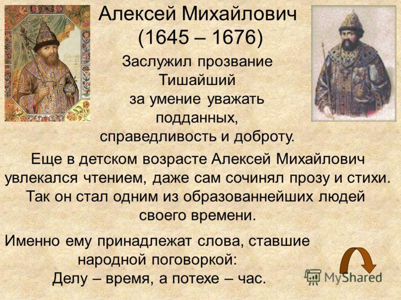 Алексей Михайлович (1645 – 1676) Заслужил прозвание Тишайший за умение уважать подданных, справедливость и доброту. Еще в детском возрасте Алексей Михайлович увлекался чтением, даже сам сочинял прозу и стихи. Так он стал одним из образованнейших люде