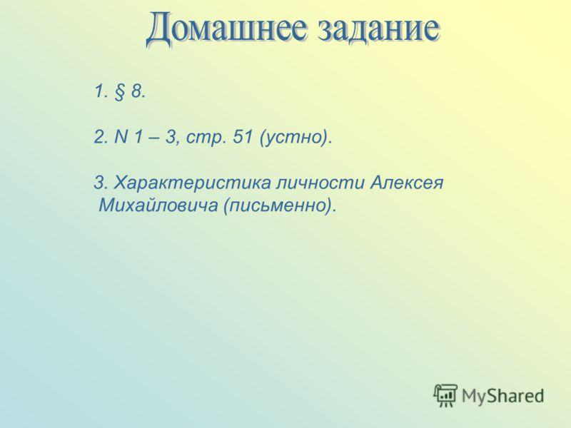 1.§ 8. 2. N 1 – 3, стр. 51 (устно). 3. Характеристика личности Алексея Михайловича (письменно).