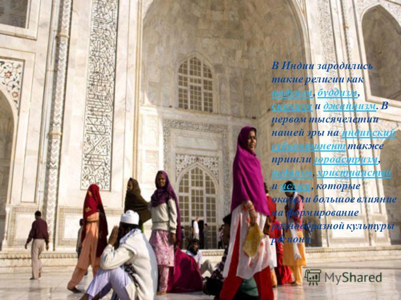 В Индии зародились такие религии как индуизм, буддизм, сикхизм и джайнизм. В первом тысячелетии нашей эры на индийский субконтинент также пришли зороастризм, иудаизм, христианство и ислам, которые оказали большое влияние на формирование разнообразной