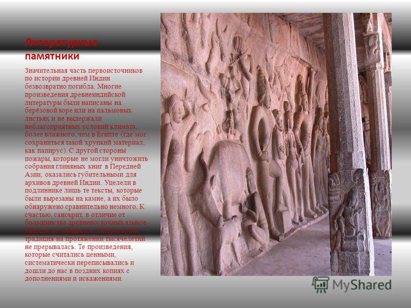 Литературные памятники Значительная часть первоисточников по истории древней Индии безвозвратно погибла. Многие произведения древнеиндийской литературы были написаны на берёзовой коре или на пальмовых листьях и не выдержали неблагоприятных условий кл