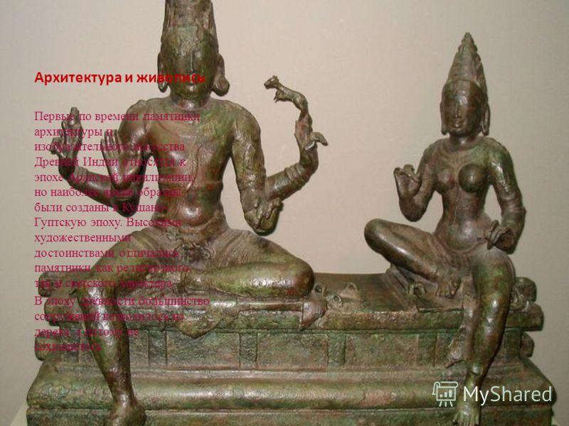 Архитектура и живопись Первые по времени памятники архитектуры и изобразительного искусства Древней Индии относятся к эпохе Арапской цивилизации, но наиболее яркие образцы были созданы в Кушано- Гуптскую эпоху. Высокими художественными достоинствами