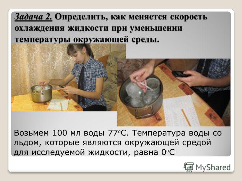Задача 2. Определить, как меняется скорость охлаждения жидкости при уменьшении температуры окружающей среды. Возьмем 100 мл воды 77 о С. Температура воды со льдом, которые являются окружающей средой для исследуемой жидкости, равна 0 о C