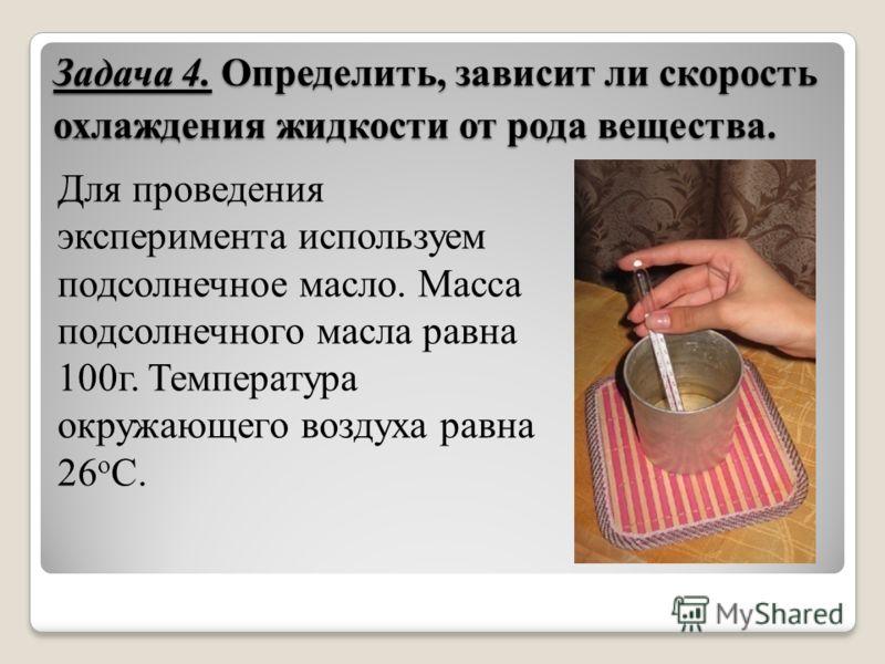 Задача 4. Определить, зависит ли скорость охлаждения жидкости от рода вещества. Для проведения эксперимента используем подсолнечное масло. Масса подсолнечного масла равна 100г. Температура окружающего воздуха равна 26 о С.
