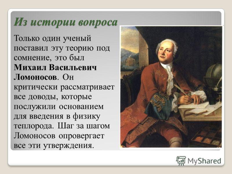 Из истории вопроса Только один ученый поставил эту теорию под сомнение, это был Михаил Васильевич Ломоносов. Он критически рассматривает все доводы, которые послужили основанием для введения в физику теплорода. Шаг за шагом Ломоносов опровергает все