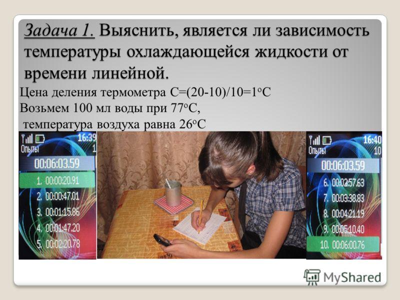 Задача 1. Выяснить, является ли зависимость температуры охлаждающейся жидкости от времени линейной. Цена деления термометра С=(20-10)/10=1 о С Возьмем 100 мл воды при 77 о С, температура воздуха равна 26 о C