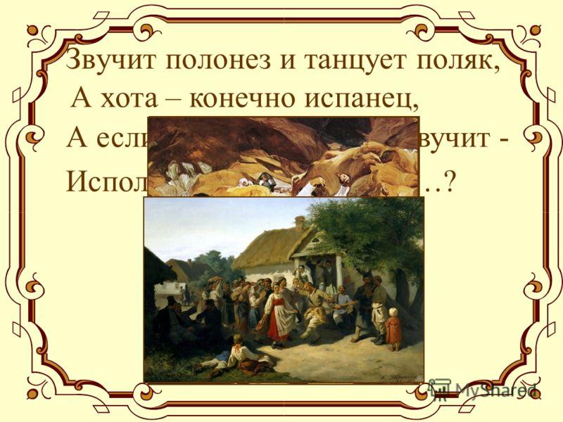 Звучит полонез и танцует поляк, А хота – конечно испанец, А если «Камаринская» зазвучит - Исполнят для вас русский…?
