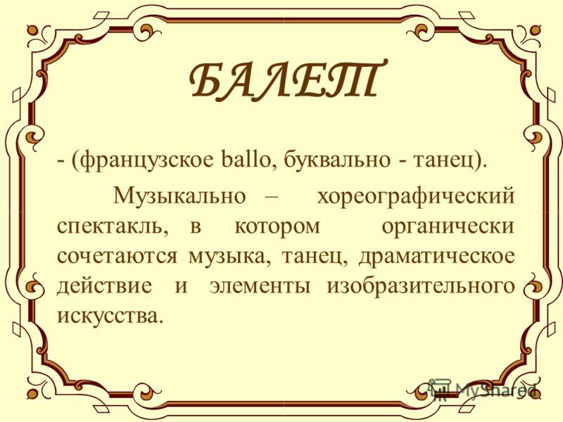 БАЛЕТ - (французское ballo, буквально - танец). Музыкально – хореографический спектакль, в котором органически сочетаются музыка, танец, драматическое действие и элементы изобразительного искусства.