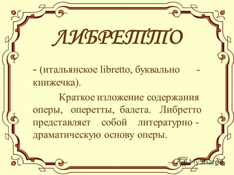 ЛИБРЕТТО - (итальянское libretto, буквально - книжечка). Краткое изложение содержания оперы, оперетты, балета. Либретто представляет собой литературно - драматическую основу оперы.