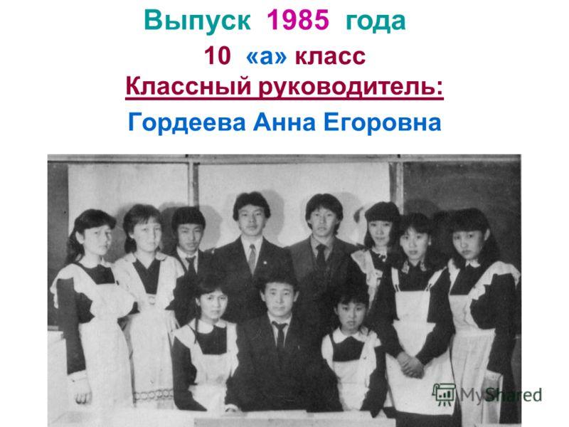 10 «а» класс Классный руководитель: Гордеева Анна Егоровна Выпуск 1985 года