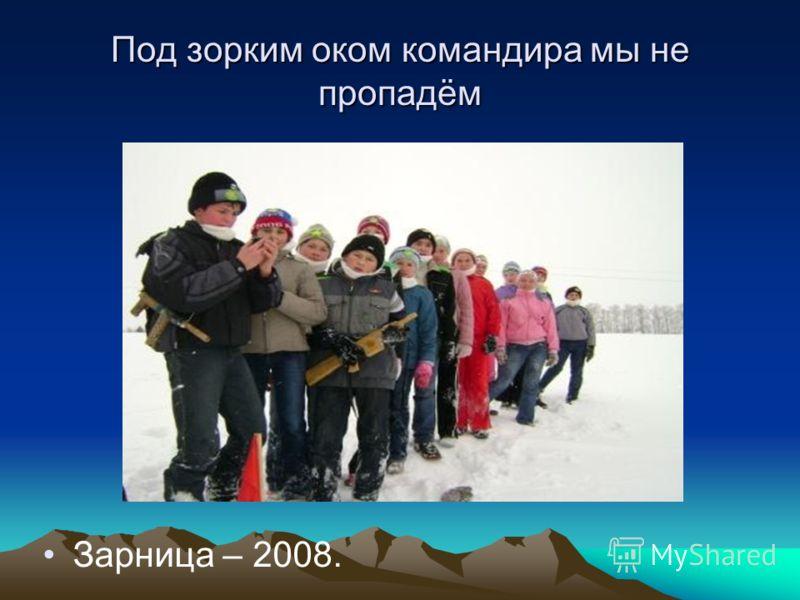 Под зорким оком командира мы не пропадём Зарница – 2008.