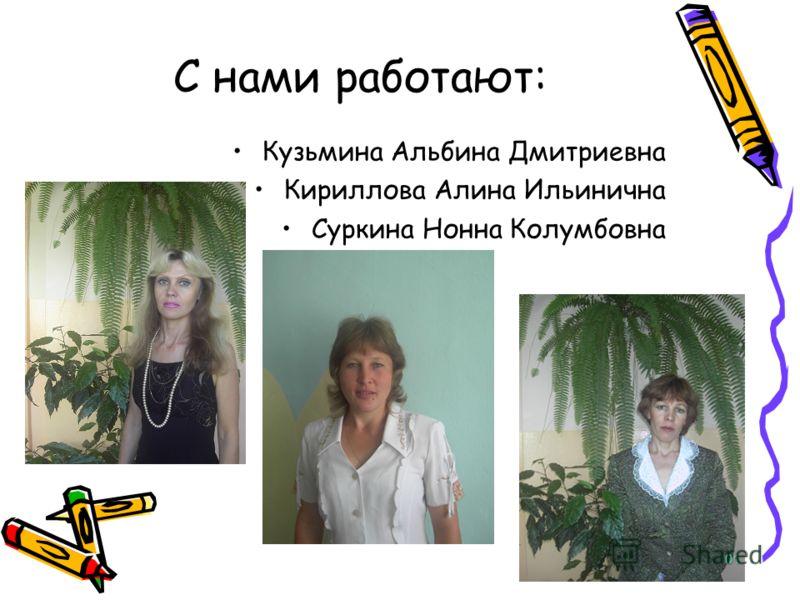 С нами работают: Кузьмина Альбина Дмитриевна Кириллова Алина Ильинична Суркина Нонна Колумбовна