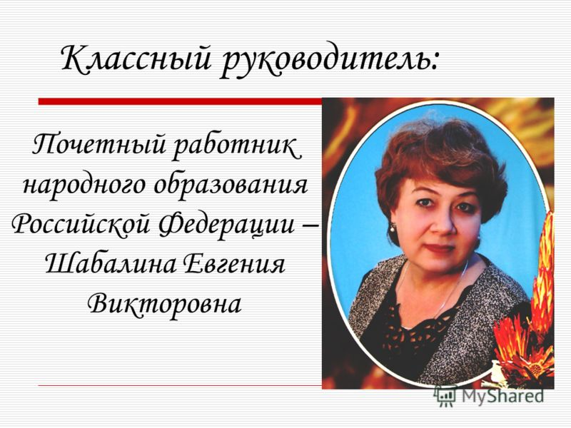 Почетный работник народного образования Российской Федерации – Шабалина Евгения Викторовна Классный руководитель: