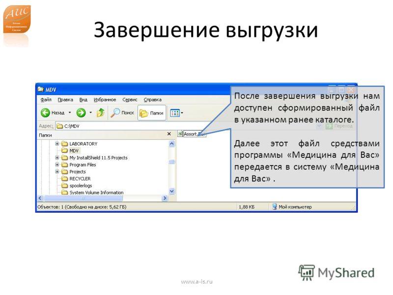 Завершение выгрузки www.a-is.ru После завершения выгрузки нам доступен сформированный файл в указанном ранее каталоге. Далее этот файл средствами программы «Медицина для Вас» передается в систему «Медицина для Вас».