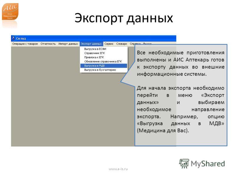 Экспорт данных www.a-is.ru Все необходимые приготовления выполнены и АИС Аптекарь готов к экспорту данных во внешние информационные системы. Для начала экспорта необходимо перейти в меню «Экспорт данных» и выбираем необходимое направление экспорта. Н