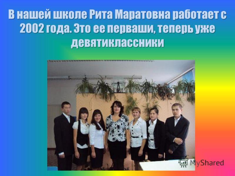 В нашей школе Рита Маратовна работает с 2002 года. Это ее перваши, теперь уже девятиклассники