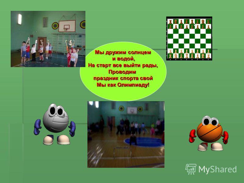 Мы дружим солнцем и водой, На старт все выйти рады, Проводим и водой, На старт все выйти рады, Проводим праздник спорта свой Мы как Олимпиаду!