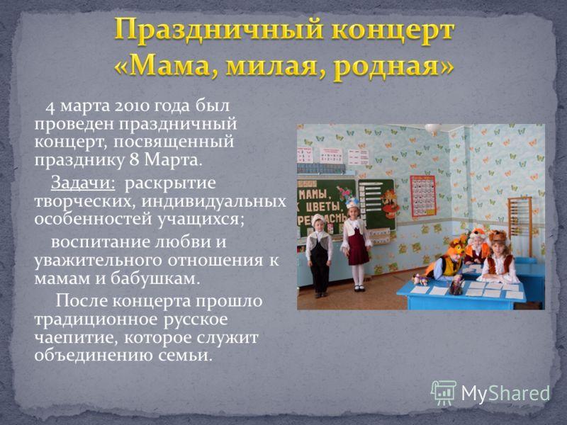 4 марта 2010 года был проведен праздничный концерт, посвященный празднику 8 Марта. Задачи: раскрытие творческих, индивидуальных особенностей учащихся; воспитание любви и уважительного отношения к мамам и бабушкам. После концерта прошло традиционное р