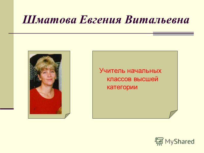 Шматова Евгения Витальевна Учитель начальных классов высшей категории