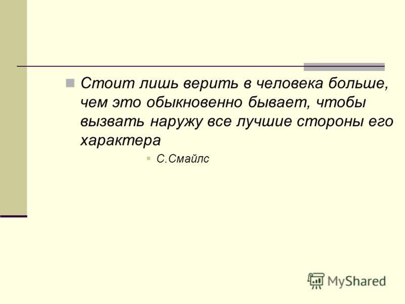 Стоит лишь верить в человека больше, чем это обыкновенно бывает, чтобы вызвать наружу все лучшие стороны его характера С.Смайлс
