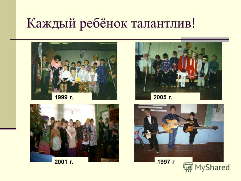 Каждый ребёнок талантлив! 1999 г.2005 г. 2001 г.1997 г