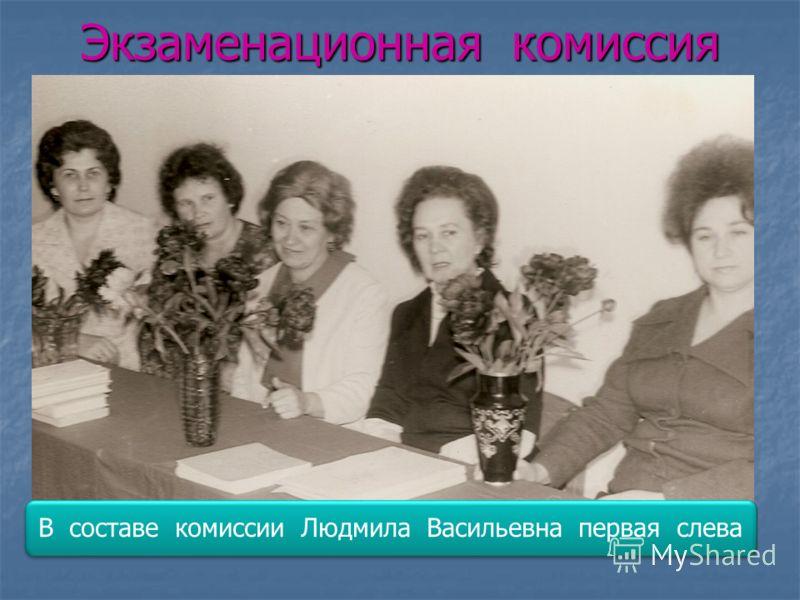 Экзаменационная комиссия В составе комиссии Людмила Васильевна первая слева
