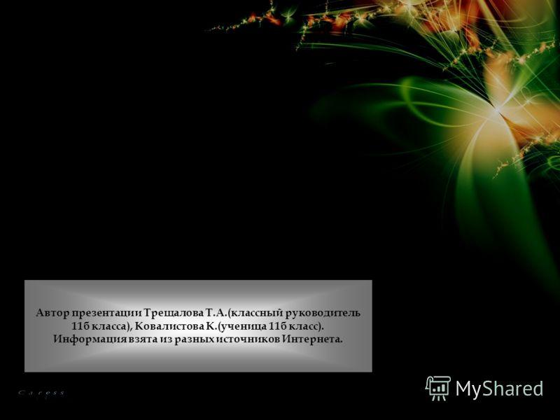 Автор презентации Трещалова Т.А.(классный руководитель 11б класса), Ковалистова К.(ученица 11б класс). Информация взята из разных источников Интернета.