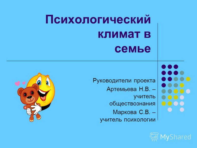 Психологический климат в семье Руководители проекта Артемьева Н.В. – учитель обществознания Маркова С.В. – учитель психологии